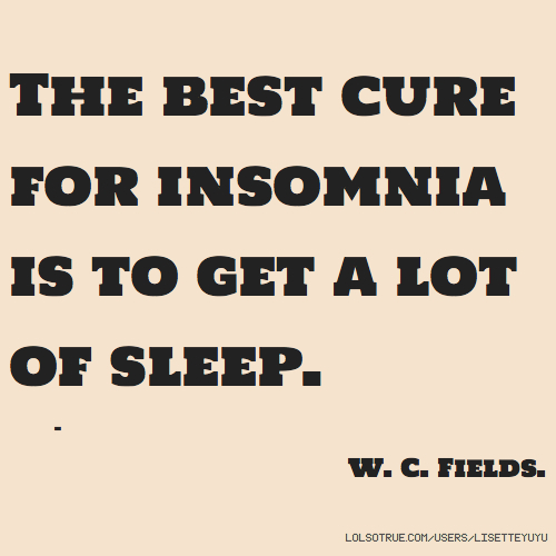 The best cure for insomnia is to get a lot of sleep. - W. C. Fields.