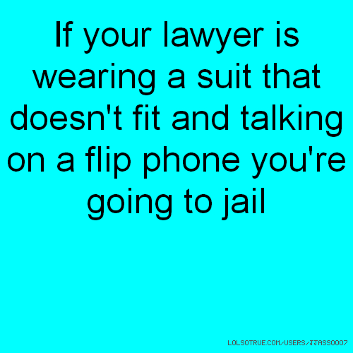 If your lawyer is wearing a suit that doesn't fit and talking on a flip phone you're going to jail