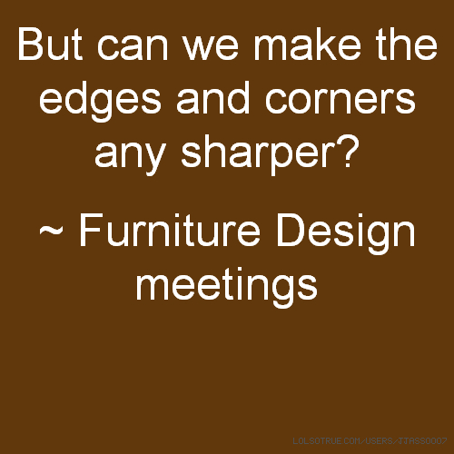 But can we make the edges and corners any sharper? ~ Furniture Design meetings