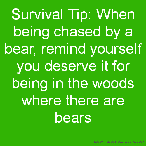 Survival Tip: When being chased by a bear, remind yourself you deserve it for being in the woods where there are bears