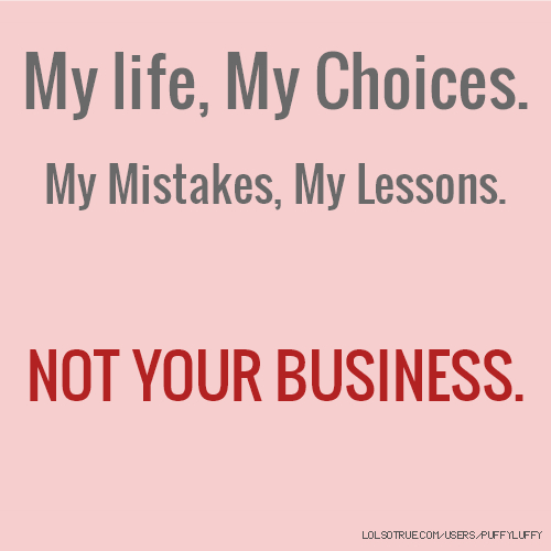 My life, My Choices. My Mistakes, My Lessons. NOT YOUR BUSINESS.