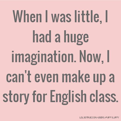 When I was little, I had a huge imagination. Now, I can't even make up a story for English class.