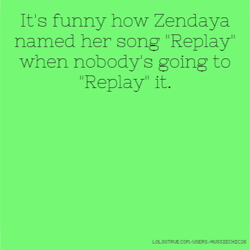 "It's funny how Zendaya named her song ""Replay"" when nobody's going to ""Replay"" it."