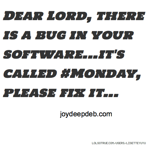 Dear Lord, there is a bug in your software...it's called #Monday, please fix it... joydeepdeb.com