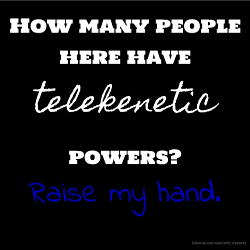 How many people here have telekenetic powers? Raise my hand.