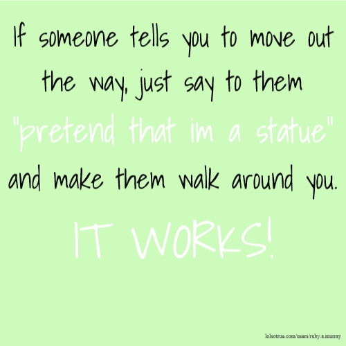 "If someone tells you to move out the way, just say to them ""pretend that im a statue"" and make them walk around you. IT WORKS!"