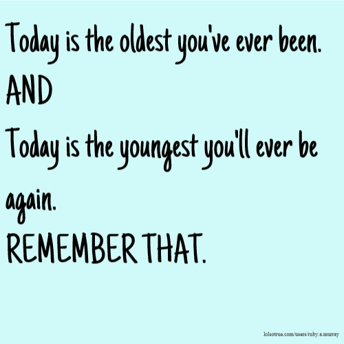 Today is the oldest you've ever been. AND Today is the youngest you'll ever be again. REMEMBER THAT.