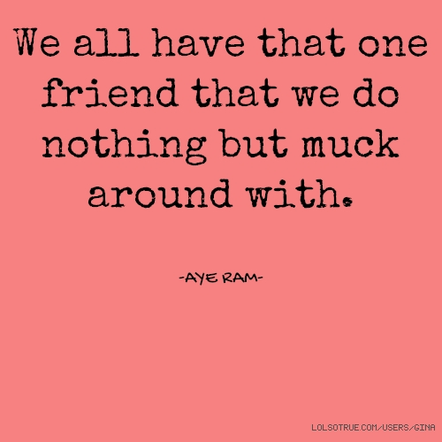 We all have that one friend that we do nothing but muck around with. -AYE RAM-
