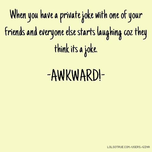 When you have a private joke with one of your friends and everyone else starts laughing coz they think its a joke. -AWKWARD!-