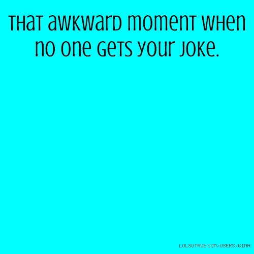 That awkward moment when no one gets your joke.
