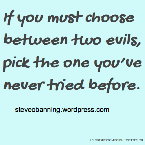 If you must choose between two evils, pick the one you've never tried before. steveobanning.wordpress.com