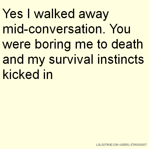 Yes I walked away mid-conversation. You were boring me to death and my survival instincts kicked in