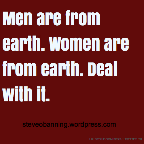 Men are from earth. Women are from earth. Deal with it. steveobanning.wordpress.com