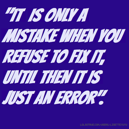 """IT IS ONLY A MISTAKE WHEN YOU REFUSE TO FIX IT, UNTIL THEN IT IS JUST AN ERROR""."