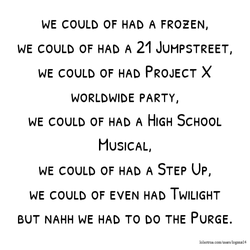 we could of had a frozen, we could of had a 21 Jumpstreet, we could of had Project X worldwide party, we could of had a High School Musical, we could of had a Step Up, we could of even had Twilight but nahh we had to do the Purge.