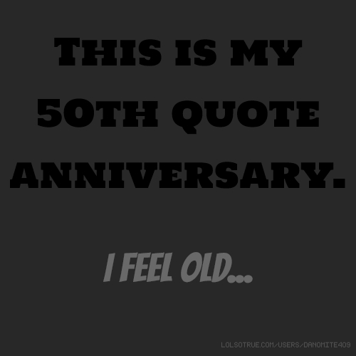 This is my 50th quote anniversary. I feel old...