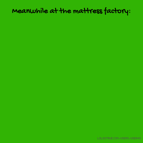Meanwhile at the mattress factory: