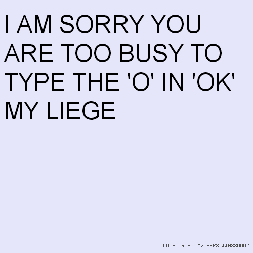 I AM SORRY YOU ARE TOO BUSY TO TYPE THE 'O' IN 'OK' MY LIEGE