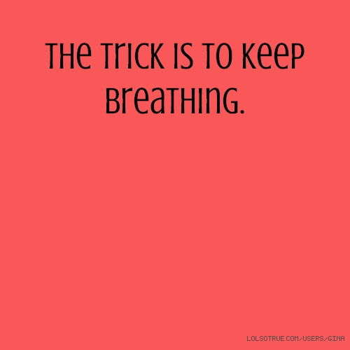 The trick is to keep breathing.