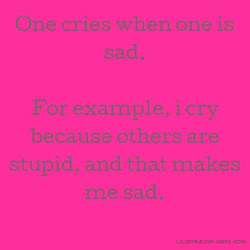 One cries when one is sad. For example, i cry because others are stupid, and that makes me sad.