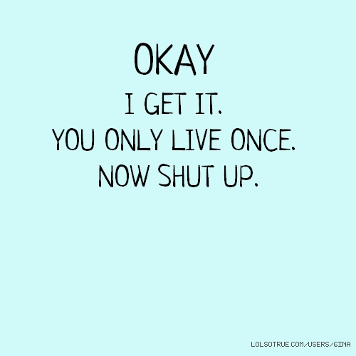 OKAY I GET IT. YOU ONLY LIVE ONCE. NOW SHUT UP.