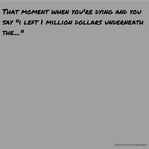 "That moment when you're dying and you say ""i left 1 million dollars underneath the...."""