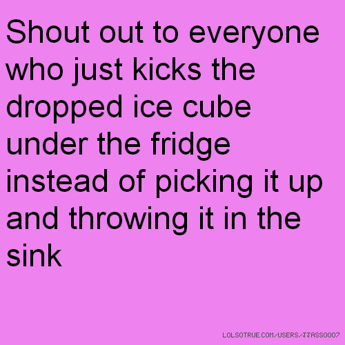 Shout out to everyone who just kicks the dropped ice cube under the fridge instead of picking it up and throwing it in the sink