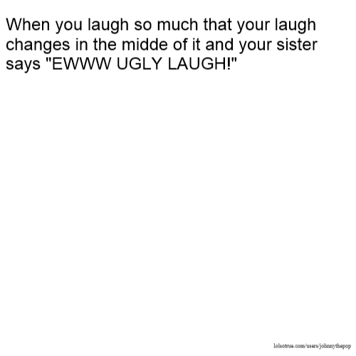 """When you laugh so much that your laugh changes in the midde of it and your sister says """"EWWW UGLY LAUGH!"""""""