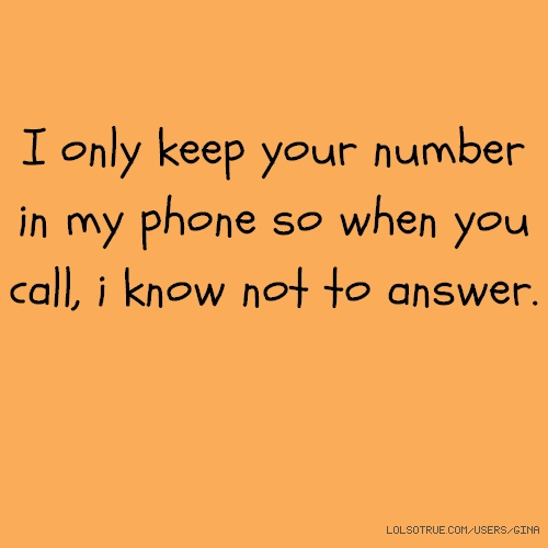 I only keep your number in my phone so when you call, i know not to answer.