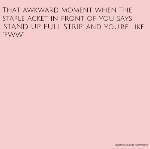 "That awkward moment when the staple acket in front of you says 'STAND UP FULL STRIP' and you're like ""EWW"""