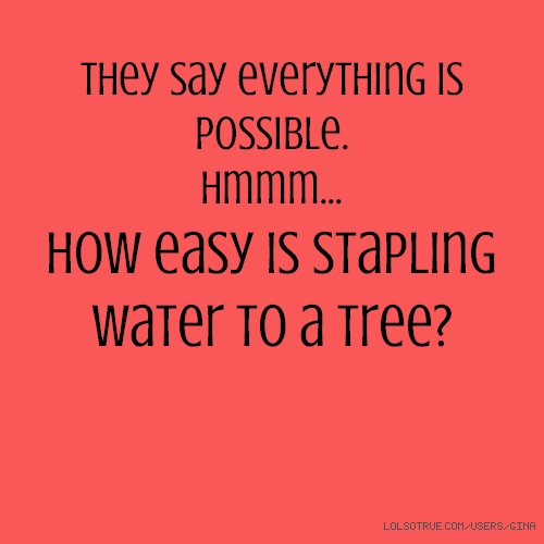 They say everything is possible. hmmm... how easy is stapling water to a tree?