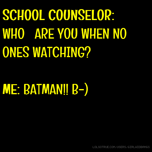 SCHOOL COUNSELOR: WHO ARE YOU WHEN NO ONES WATCHING? ME: BATMAN!! B-)