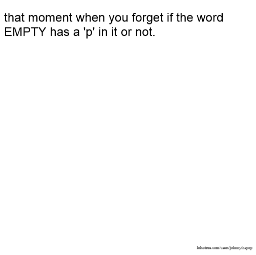 that moment when you forget if the word EMPTY has a 'p' in it or not.