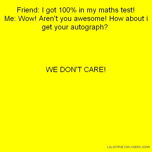 Friend: I got 100% in my maths test! Me: Wow! Aren't you awesome! How about i get your autograph? WE DON'T CARE!