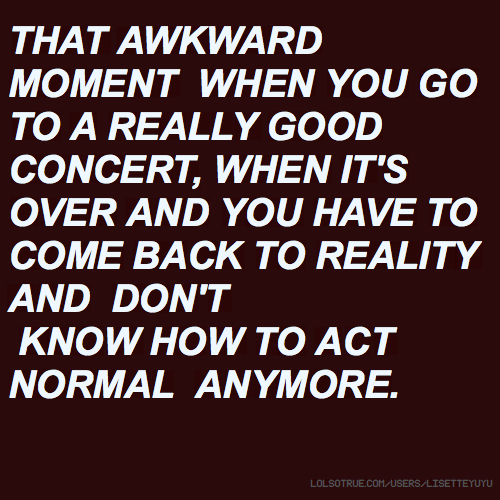 THAT AWKWARD MOMENT WHEN YOU GO TO A REALLY GOOD CONCERT, WHEN IT'S OVER AND YOU HAVE TO COME BACK TO REALITY AND DON'T KNOW HOW TO ACT NORMAL ANYMORE.