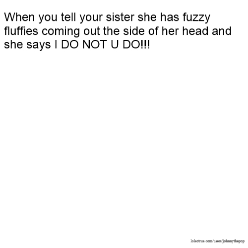When you tell your sister she has fuzzy fluffies coming out the side of her head and she says I DO NOT U DO!!!