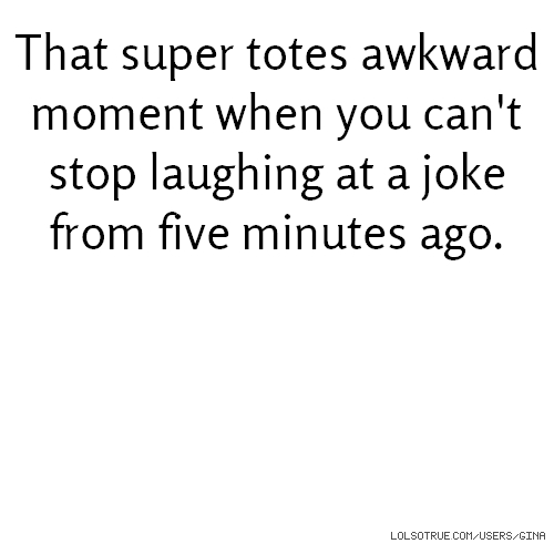 That super totes awkward moment when you can't stop laughing at a joke from five minutes ago.