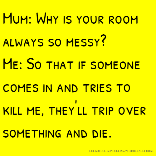 Mum: Why is your room always so messy? Me: So that if someone comes in and tries to kill me, they'll trip over something and die.