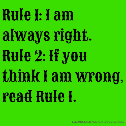Rule 1: I am always right. Rule 2: If you think I am wrong, read Rule 1.