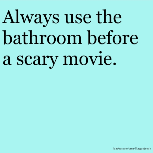Always use the bathroom before a scary movie.