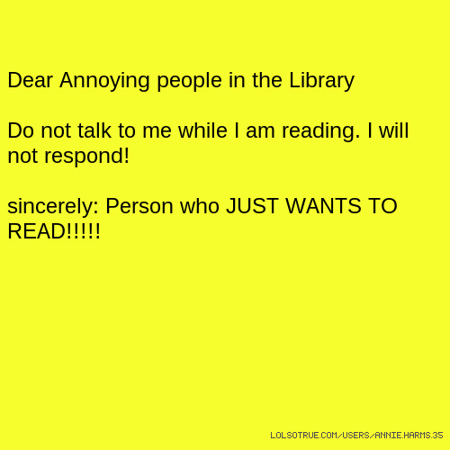 Dear Annoying people in the Library Do not talk to me while I am reading. I will not respond! sincerely: Person who JUST WANTS TO READ!!!!!