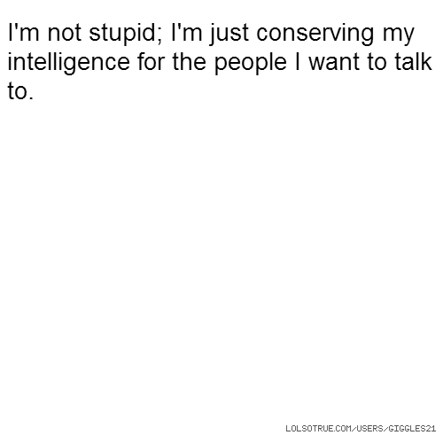 I'm not stupid; I'm just conserving my intelligence for the people I want to talk to.