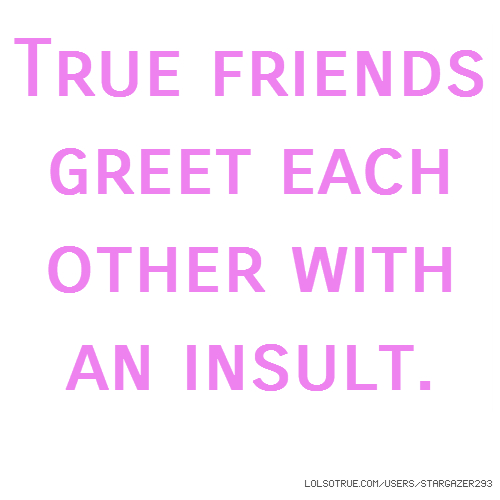 True friends greet each other with an insult.