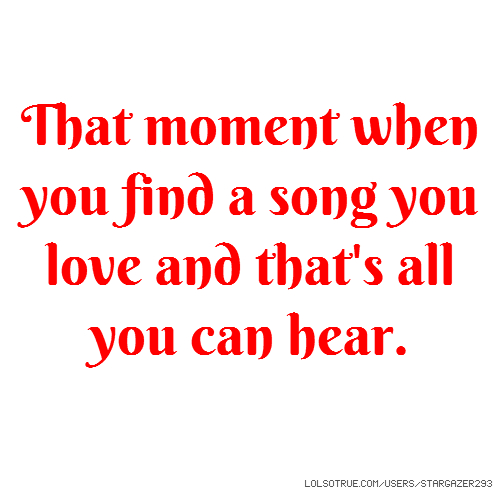That moment when you find a song you love and that's all you can hear.