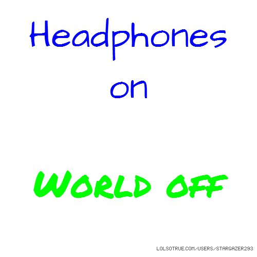 Headphones on World off