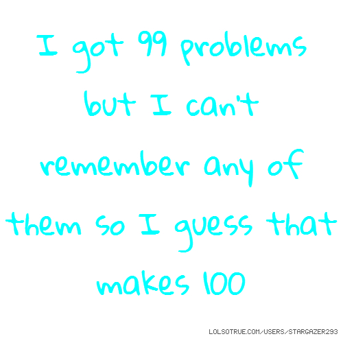 I got 99 problems but I can't remember any of them so I guess that makes 100