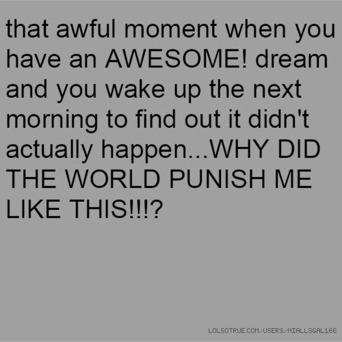 that awful moment when you have an AWESOME! dream and you wake up the next morning to find out it didn't actually happen...WHY DID THE WORLD PUNISH ME LIKE THIS!!!?
