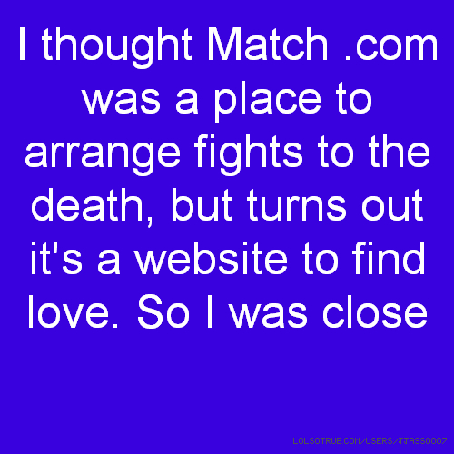 I thought Match .com was a place to arrange fights to the death, but turns out it's a website to find love. So I was close