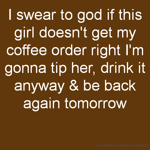 I swear to god if this girl doesn't get my coffee order right I'm gonna tip her, drink it anyway & be back again tomorrow