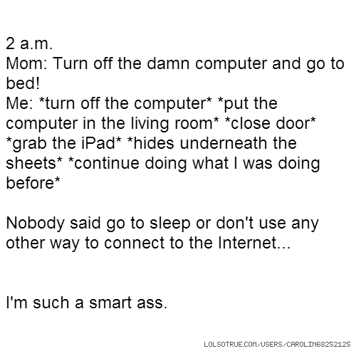 2 a.m. Mom: Turn off the damn computer and go to bed! Me: *turn off the computer* *put the computer in the living room* *close door* *grab the iPad* *hides underneath the sheets* *continue doing what I was doing before* Nobody said go to sleep or don't use any other way to connect to the Internet... I'm such a smart ass.